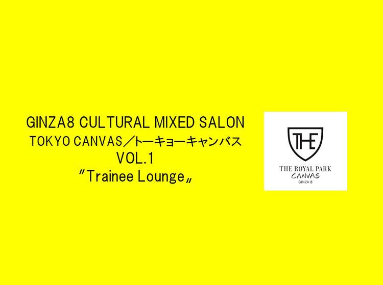 6/28(金)19:00~開催 ~GINZA8 CULTURAL MIXED SALON TOKYO CANVAS/トーキョーキャンバス~ VOL.1~「Trainee Lounge」